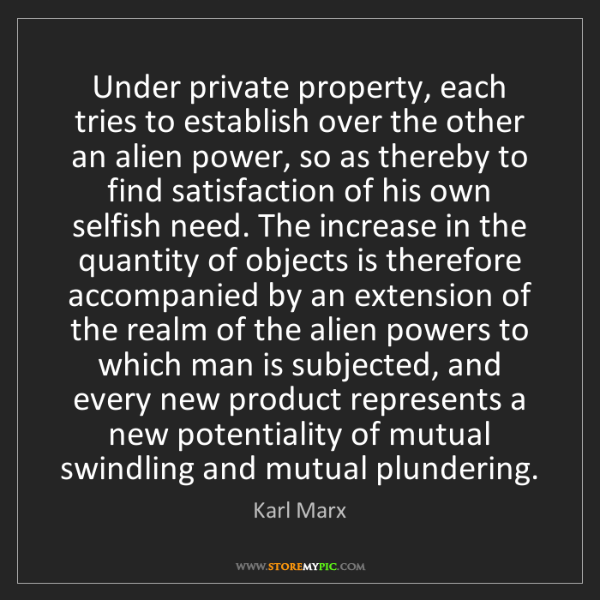 Karl Marx: Under private property, each tries to establish over...