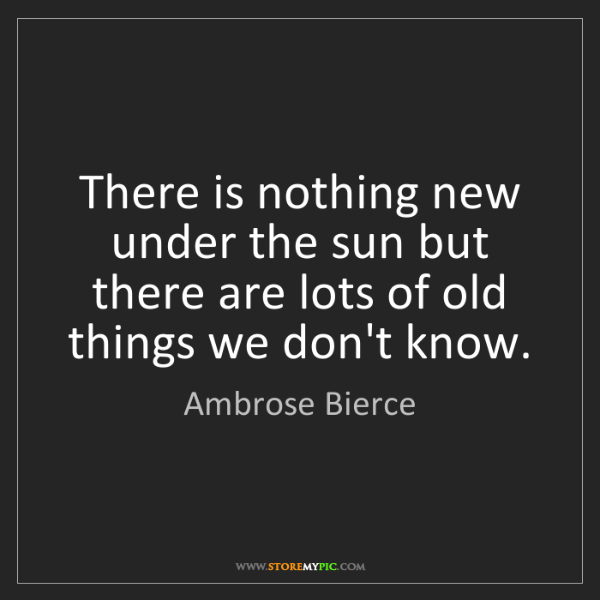 Ambrose Bierce: There is nothing new under the sun but there are lots...