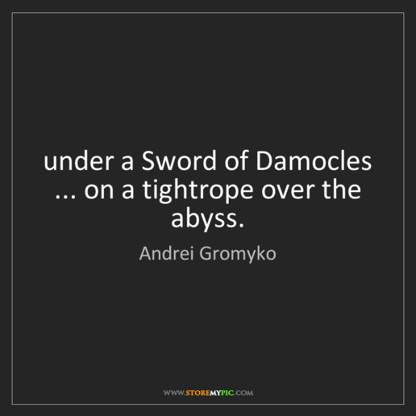 Andrei Gromyko: under a Sword of Damocles ... on a tightrope over the...