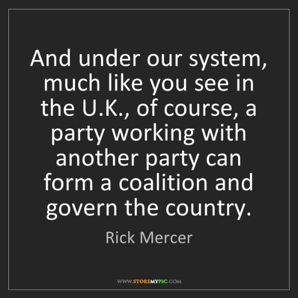 Rick Mercer: And under our system, much like you see in the U.K.,...