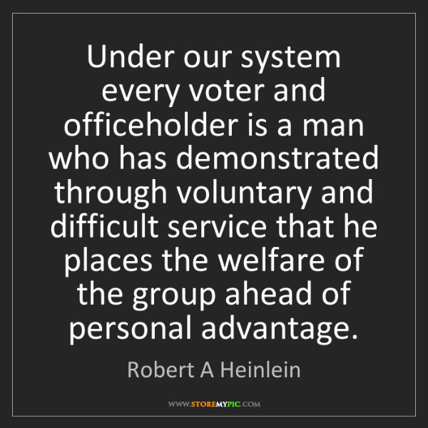 Robert A Heinlein: Under our system every voter and officeholder is a man...