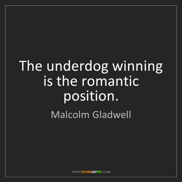 Malcolm Gladwell: The underdog winning is the romantic position.