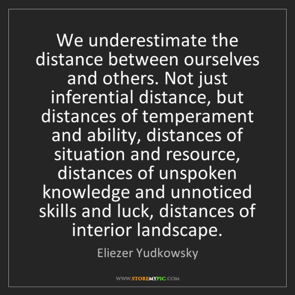 Eliezer Yudkowsky: We underestimate the distance between ourselves and others....