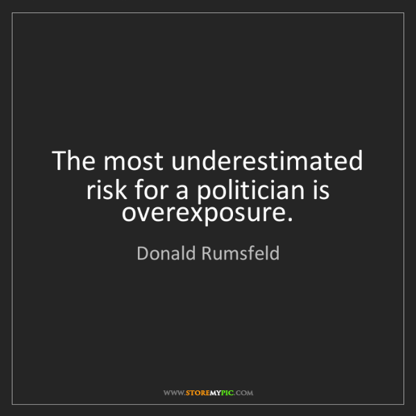 Donald Rumsfeld: The most underestimated risk for a politician is overexposure.