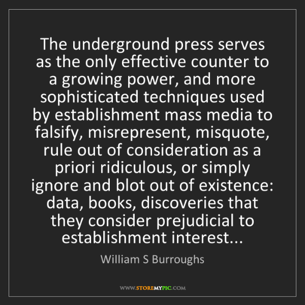 William S Burroughs: The underground press serves as the only effective counter...