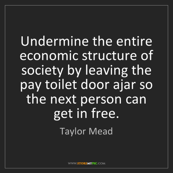 Taylor Mead: Undermine the entire economic structure of society by...
