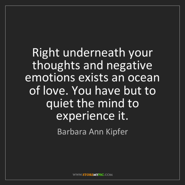 Barbara Ann Kipfer: Right underneath your thoughts and negative emotions...
