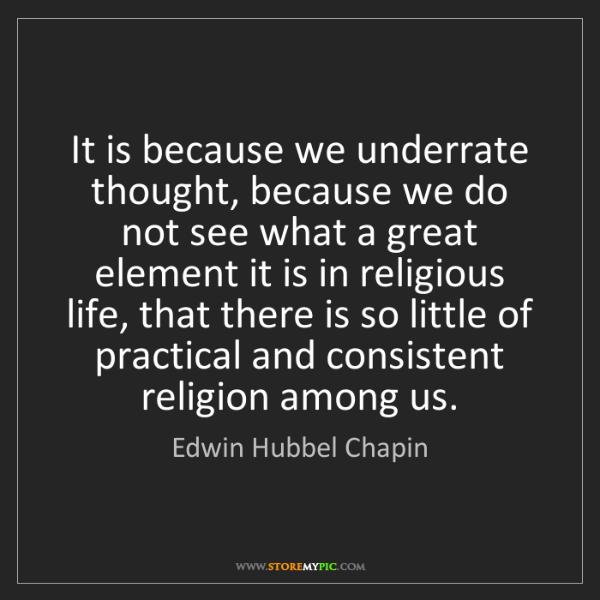 Edwin Hubbel Chapin: It is because we underrate thought, because we do not...