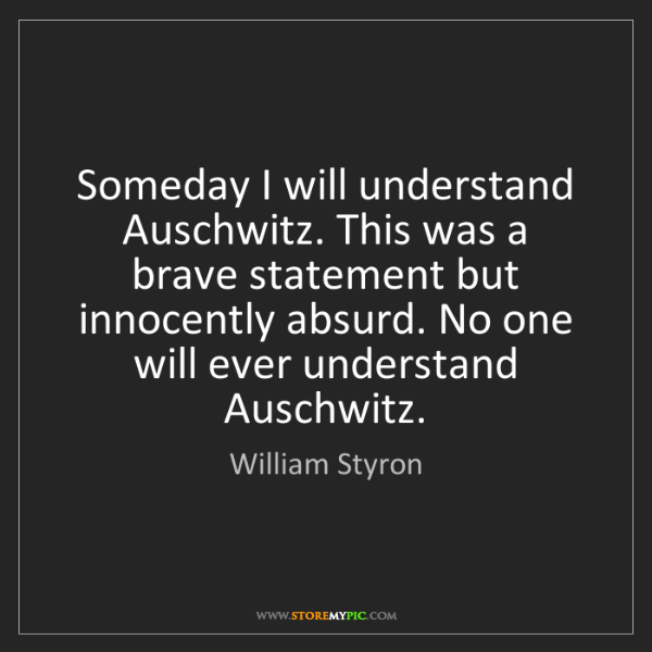 William Styron: Someday I will understand Auschwitz. This was a brave...
