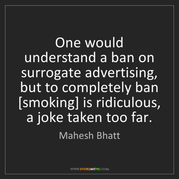 Mahesh Bhatt: One would understand a ban on surrogate advertising,...