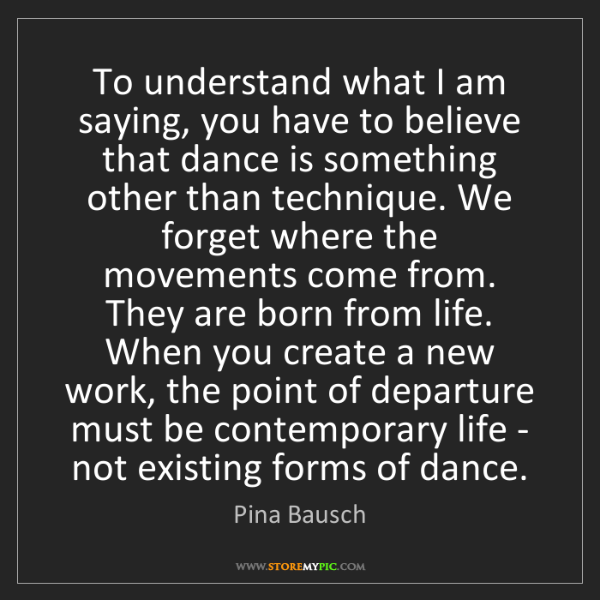 Pina Bausch: To understand what I am saying, you have to believe that...