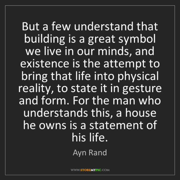 Ayn Rand: But a few understand that building is a great symbol...