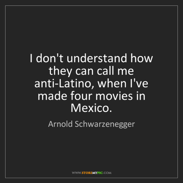 Arnold Schwarzenegger: I don't understand how they can call me anti-Latino,...