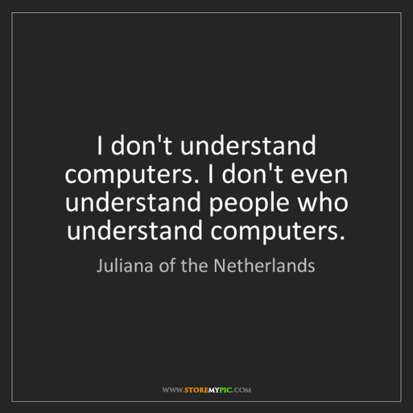 Juliana of the Netherlands: I don't understand computers. I don't even understand...