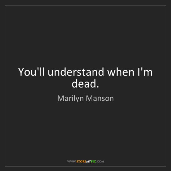 Marilyn Manson: You'll understand when I'm dead.
