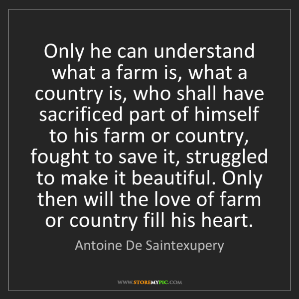 Antoine De Saintexupery: Only he can understand what a farm is, what a country...