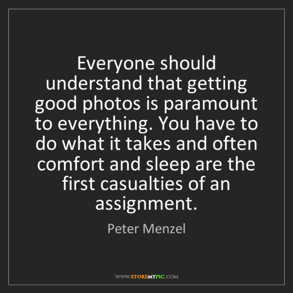 Peter Menzel: Everyone should understand that getting good photos is...