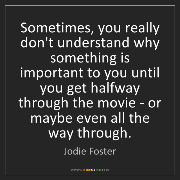 Jodie Foster: Sometimes, you really don't understand why something...