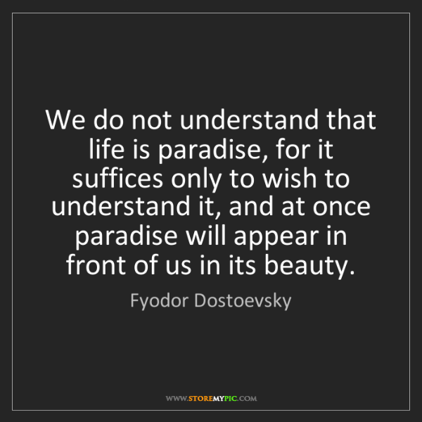 Fyodor Dostoevsky: We do not understand that life is paradise, for it suffices...