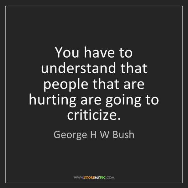 George H W Bush: You have to understand that people that are hurting are...