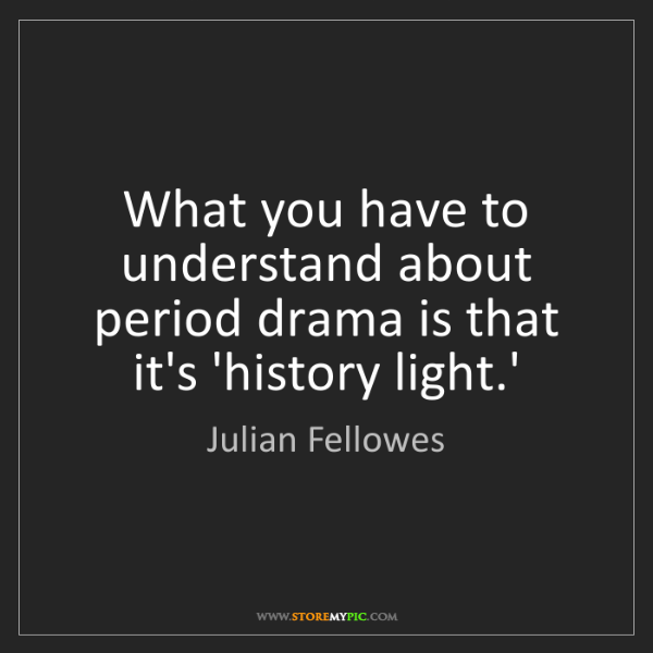 Julian Fellowes: What you have to understand about period drama is that...
