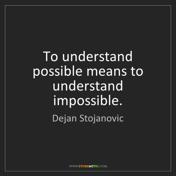 Dejan Stojanovic: To understand possible means to understand impossible.