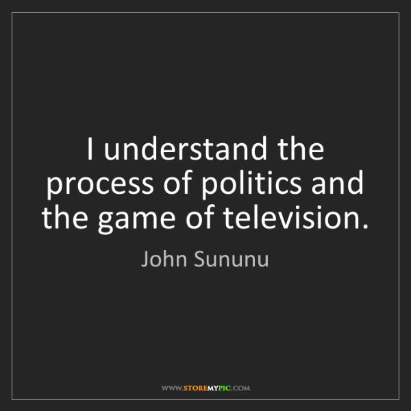 John Sununu: I understand the process of politics and the game of...