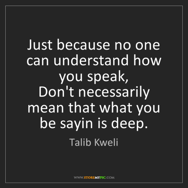 Talib Kweli: Just because no one can understand how you speak,  Don't...