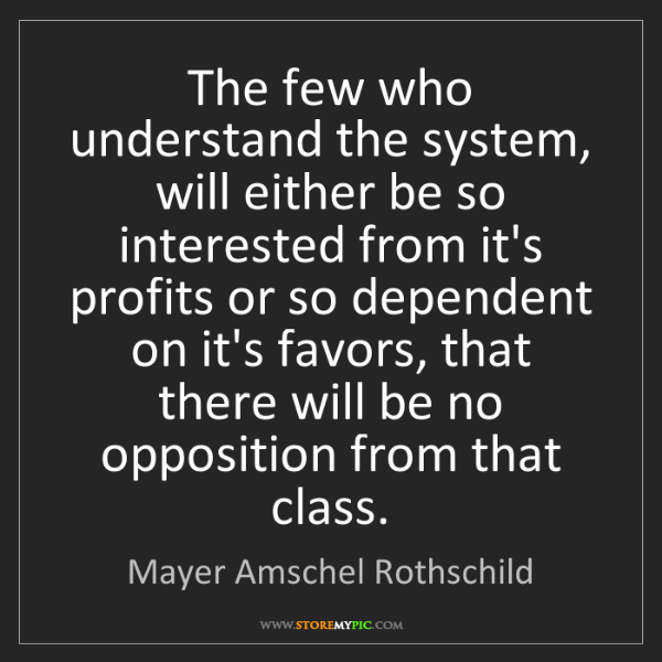 Mayer Amschel Rothschild: The few who understand the system, will either be so...