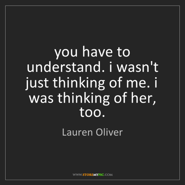 Lauren Oliver: you have to understand. i wasn't just thinking of me....