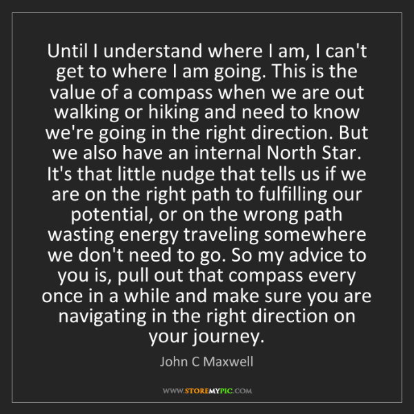 John C Maxwell: Until I understand where I am, I can't get to where I...