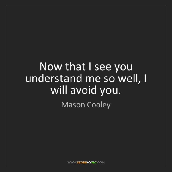 Mason Cooley: Now that I see you understand me so well, I will avoid...