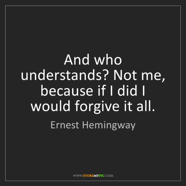 Ernest Hemingway: And who understands? Not me, because if I did I would...