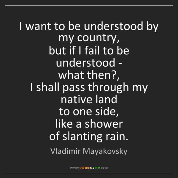 Vladimir Mayakovsky: I want to be understood by my country,   but if I fail...