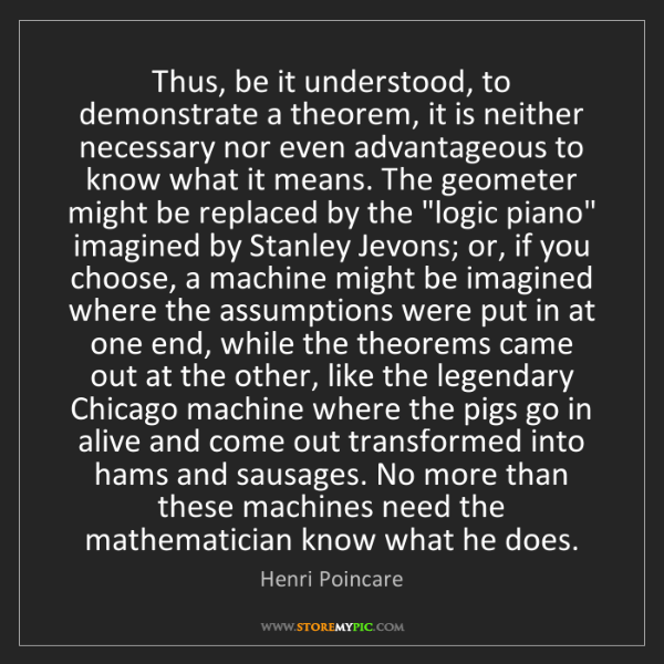 Henri Poincare: Thus, be it understood, to demonstrate a theorem, it...