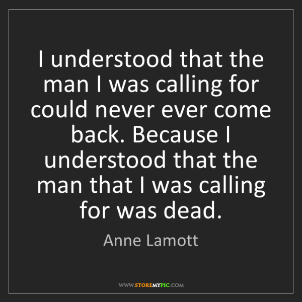 Anne Lamott: I understood that the man I was calling for could never...