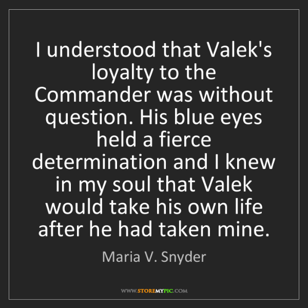 Maria V. Snyder: I understood that Valek's loyalty to the Commander was...