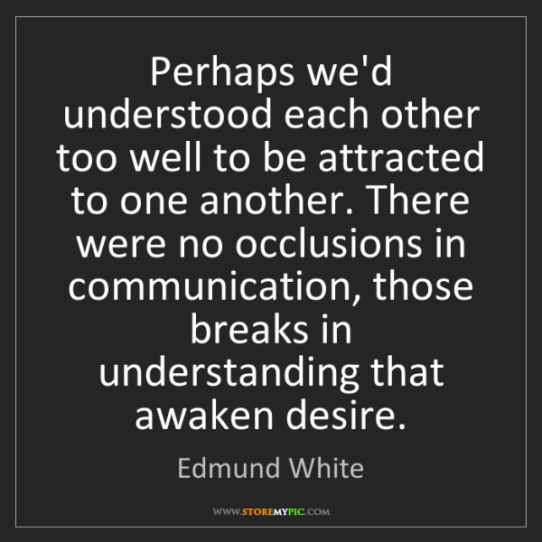 Edmund White: Perhaps we'd understood each other too well to be attracted...