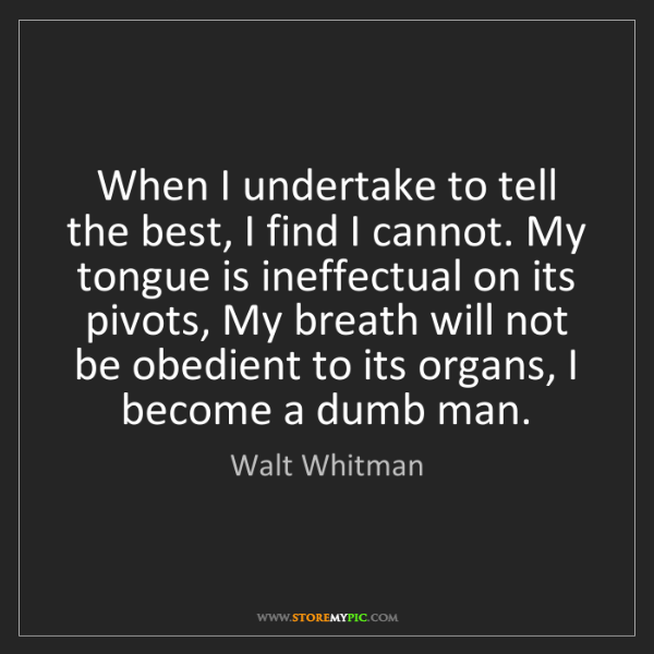 Walt Whitman: When I undertake to tell the best, I find I cannot. My...