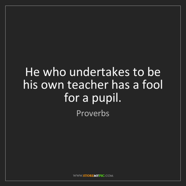 Proverbs: He who undertakes to be his own teacher has a fool for...