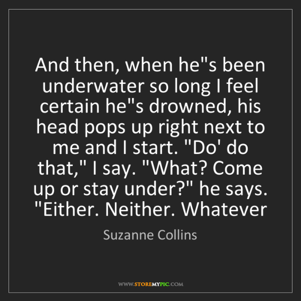 Suzanne Collins: And then, when he's been underwater so long I feel certain...
