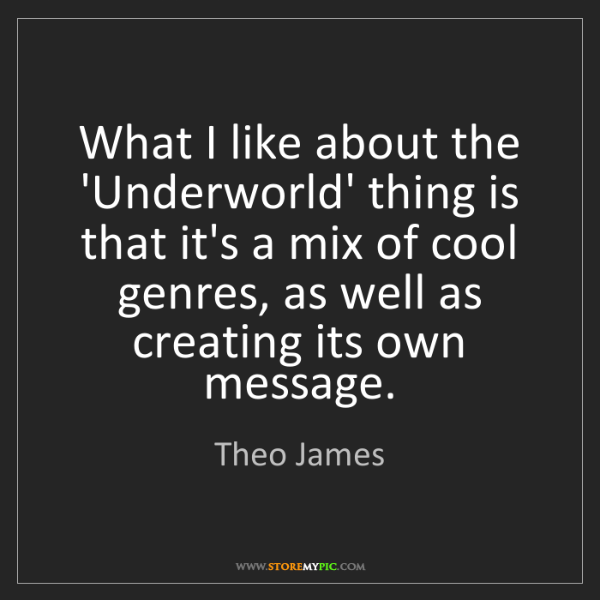 Theo James: What I like about the 'Underworld' thing is that it's...