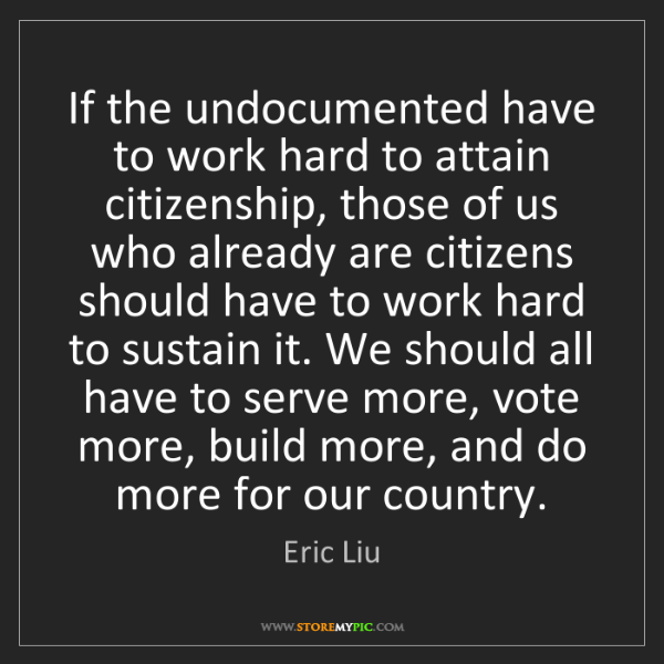 Eric Liu: If the undocumented have to work hard to attain citizenship,...
