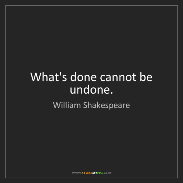 William Shakespeare: What's done cannot be undone.