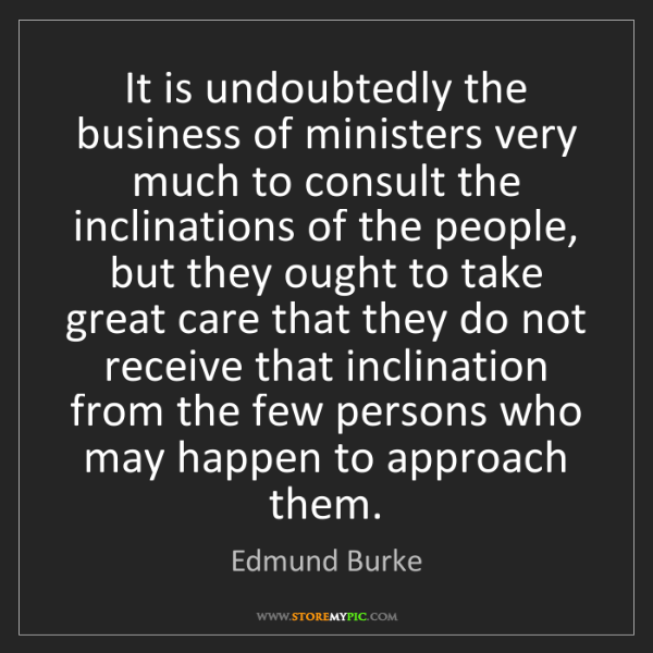 Edmund Burke: It is undoubtedly the business of ministers very much...