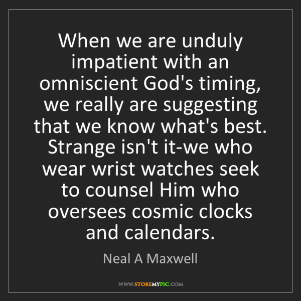 Neal A Maxwell: When we are unduly impatient with an omniscient God's...