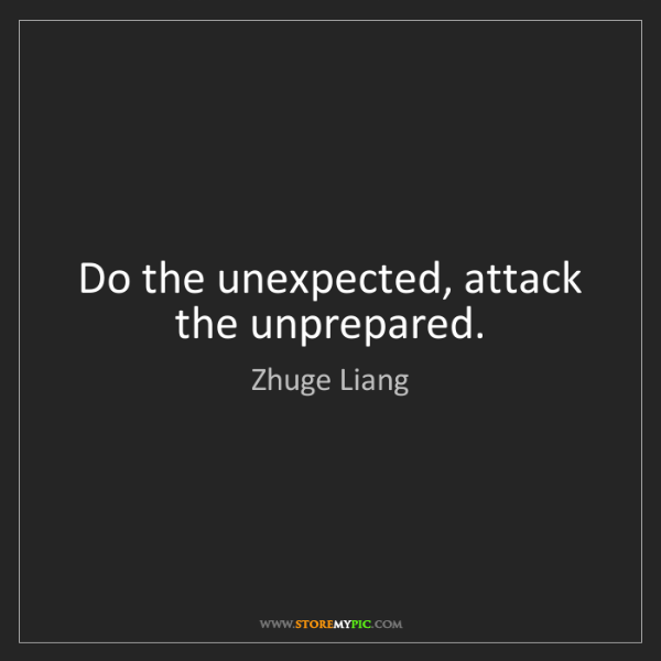 Zhuge Liang: Do the unexpected, attack the unprepared.