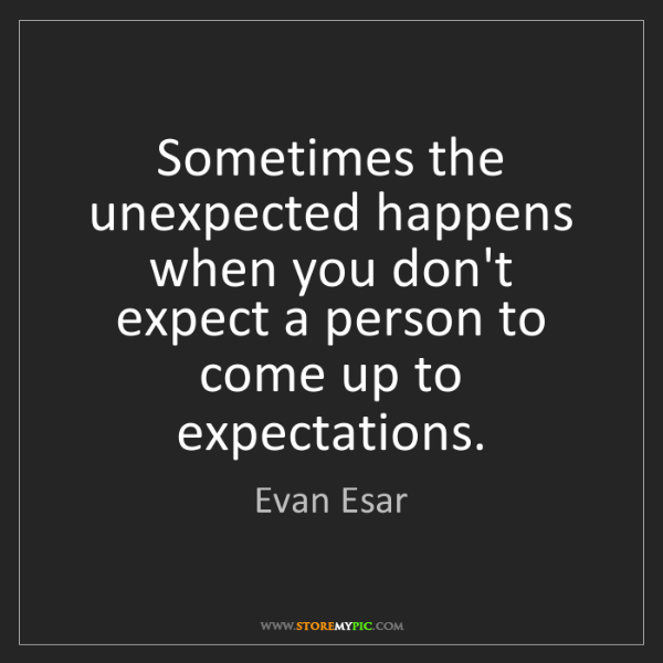 Evan Esar: Sometimes the unexpected happens when you don't expect...