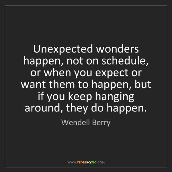 Wendell Berry: Unexpected wonders happen, not on schedule, or when you...