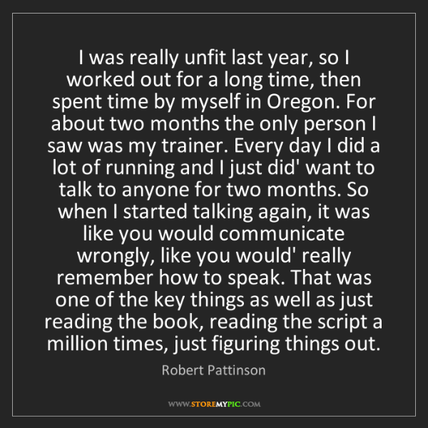 Robert Pattinson: I was really unfit last year, so I worked out for a long...